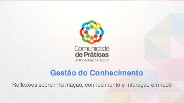 atencaobasica.org.br Gestão do Conhecimento Reflexões sobre informação, conhecimento e interação em rede