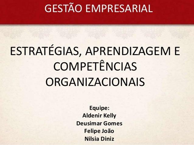 GESTÃO EMPRESARIAL ESTRATÉGIAS, APRENDIZAGEM E COMPETÊNCIAS ORGANIZACIONAIS Equipe: Aldenir Kelly Deusimar Gomes Felipe Jo...
