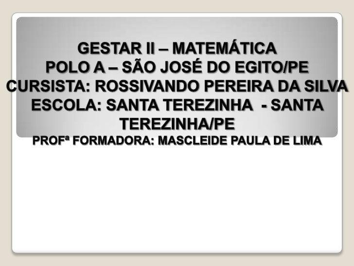 GESTAR II – MATEMÁTICA<br />POLO A – SÃO JOSÉ DO EGITO/PE<br />CURSISTA: ROSSIVANDO PEREIRA DA SILVA<br />ESCOLA: SANTA TE...