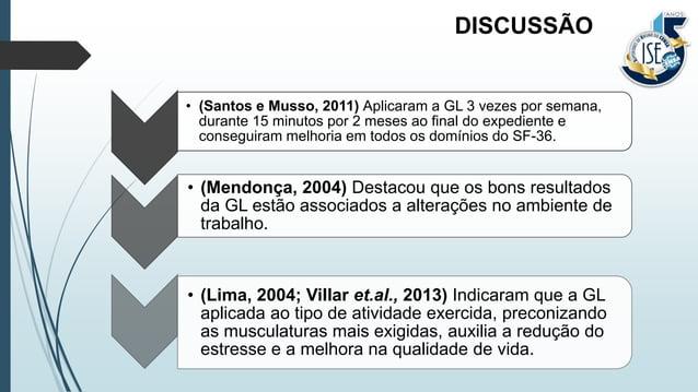 • (Santos e Musso, 2011) Aplicaram a GL 3 vezes por semana, durante 15 minutos por 2 meses ao final do expediente e conseg...