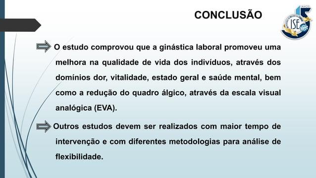 O estudo comprovou que a ginástica laboral promoveu uma melhora na qualidade de vida dos indivíduos, através dos domínios ...