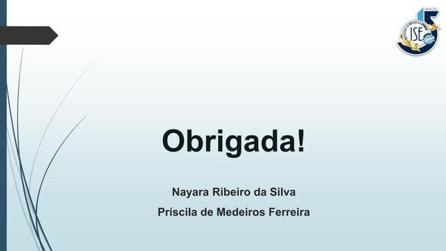 Obrigada! Nayara Ribeiro da Silva Príscila de Medeiros Ferreira