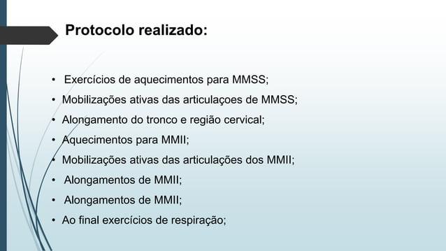 Protocolo realizado: • Exercícios de aquecimentos para MMSS; • Mobilizações ativas das articulaçoes de MMSS; • Alongamento...