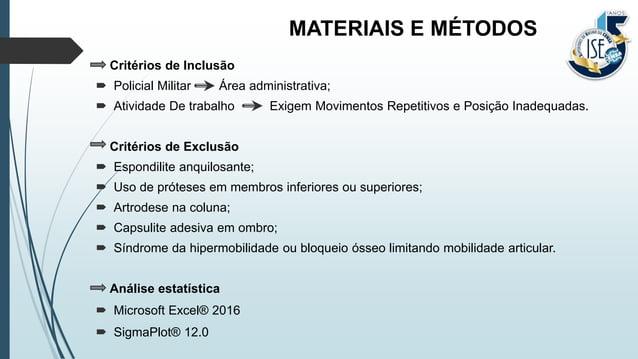 MATERIAIS E MÉTODOS Critérios de Inclusão  Policial Militar Área administrativa;  Atividade De trabalho Exigem Movimento...
