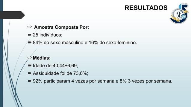 Amostra Composta Por:  25 indivíduos;  84% do sexo masculino e 16% do sexo feminino. Médias:  Idade de 40,44±6,69;  As...