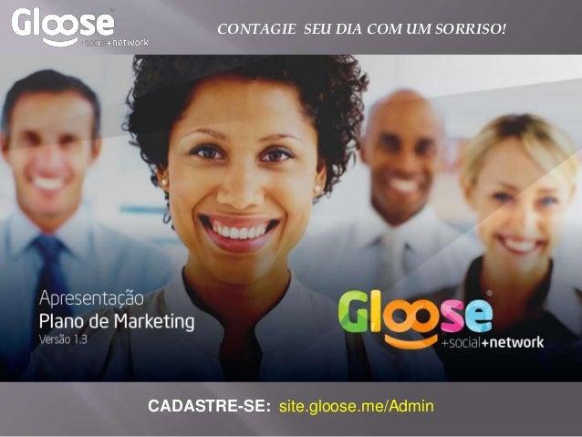 CADASTRE-SE: site.gloose.me/Admin CONTAGIE SEU DIA COM UM SORRISO!