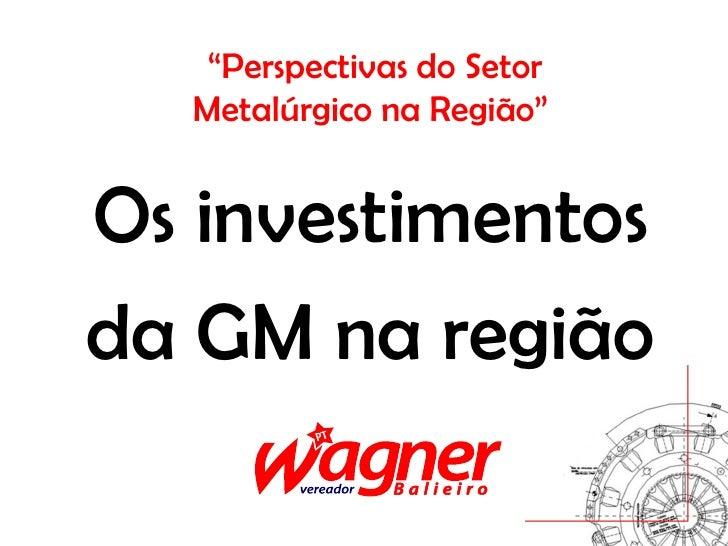 """""""Perspectivas do Setor  Metalúrgico na Região""""Os investimentosda GM na região"""