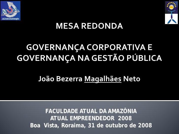 MESA REDONDA    GOVERNANÇA CORPORATIVA E GOVERNANÇA NA GESTÃO PÚBLICA      João Bezerra Magalhães Neto          FACULDADE ...