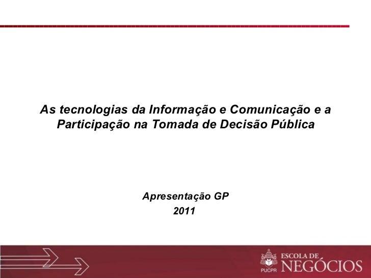As tecnologias da Informação e Comunicação e a Participação na Tomada de Decisão Pública Apresentação GP 2011