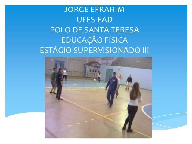 JORGE EFRAHIM         UFES-EAD  POLO DE SANTA TERESA     EDUCAÇÃO FÍSICAESTÁGIO SUPERVISIONADO III