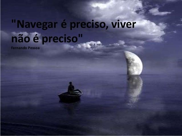 """""""Navegar é preciso, viver não é preciso"""" Fernando Pessoa"""