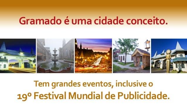 Gramado é uma cidade conceito.Tem grandes eventos, inclusive o19º Festival Mundial de Publicidade.