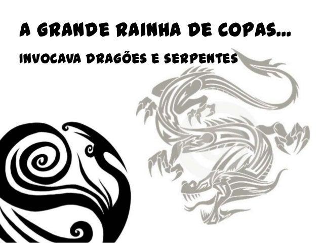 A Grande Rainha de Copas...Invocava dragões e serpentes