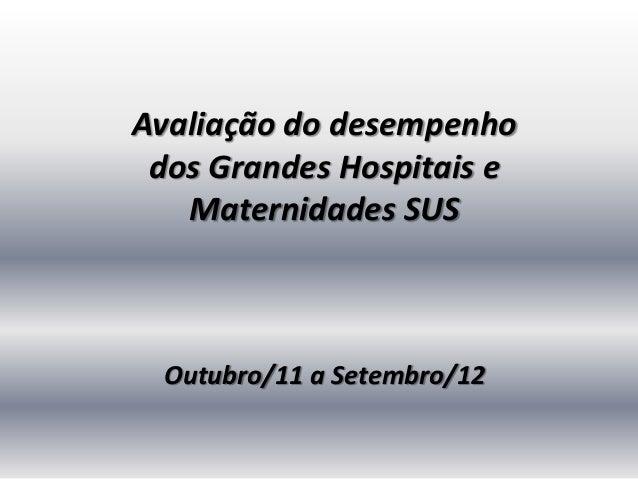 Avaliação do desempenho dos Grandes Hospitais e   Maternidades SUS Outubro/11 a Setembro/12
