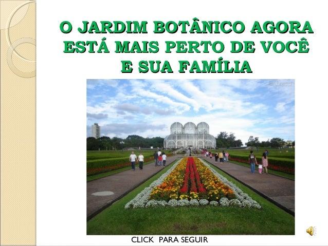 O JARDIM BOTÂNICO AGORAESTÁ MAIS PERTO DE VOCÊ      E SUA FAMÍLIA      CLICK PARA SEGUIR