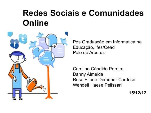 Redes Sociais e Comunidades Online Pós Graduação em Informática na Educação, Ifes/Cead Polo de Aracruz Carolina Cândido Pe...