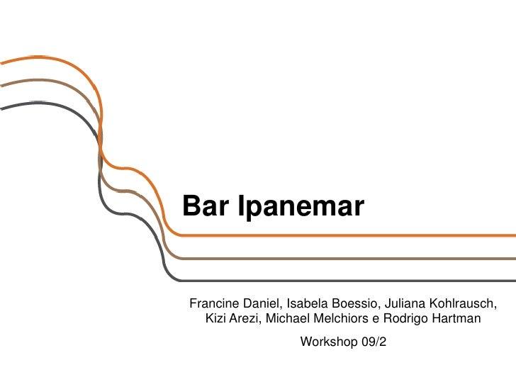 Bar Ipanemar   Francine Daniel, Isabela Boessio, Juliana Kohlrausch,    Kizi Arezi, Michael Melchiors e Rodrigo Hartman   ...