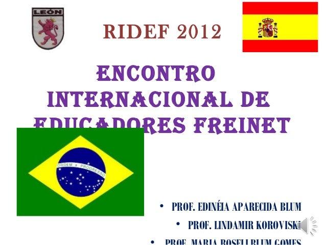 RIDEF 2012     ENCONTRO INTERNACIONAL DEEDUCADORES FREINET        • PROF. EDINÉIA APARECIDA BLUM           • PROF. LINDAMI...