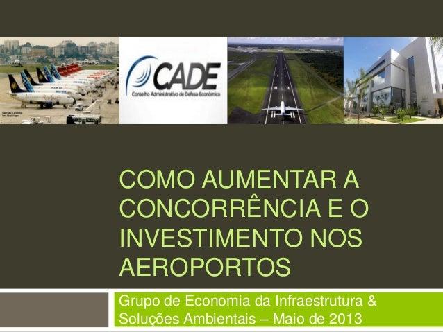COMO AUMENTAR ACONCORRÊNCIA E OINVESTIMENTO NOSAEROPORTOSGrupo de Economia da Infraestrutura &Soluções Ambientais – Maio d...