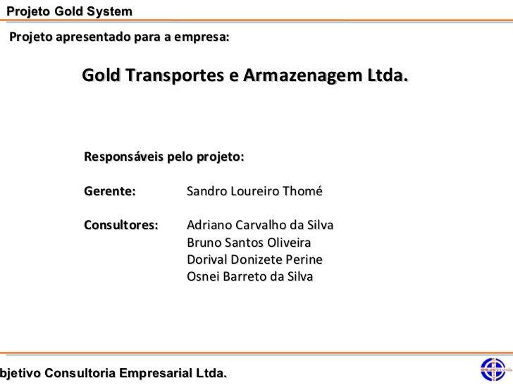 Projeto Gold System Projeto apresentado para a empresa:             Gold Transportes e Armazenagem Ltda.             Respo...