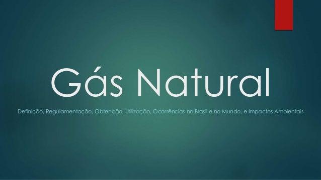 Gás NaturalDefinição, Regulamentação, Obtenção, Utilização, Ocorrências no Brasil e no Mundo, e Impactos Ambientais