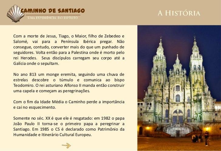 Caminho de SantiagoCom a morte de Jesus, Tiago, o Maior, filho de Zebedeo eSalomé, vai para a Península Ibérica pregar. Nã...