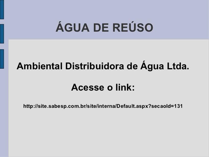 ÁGUA DE REÚSO Ambiental Distribuidora de Água Ltda. Acesse o link: http://site.sabesp.com.br/site/interna/Default.aspx?sec...