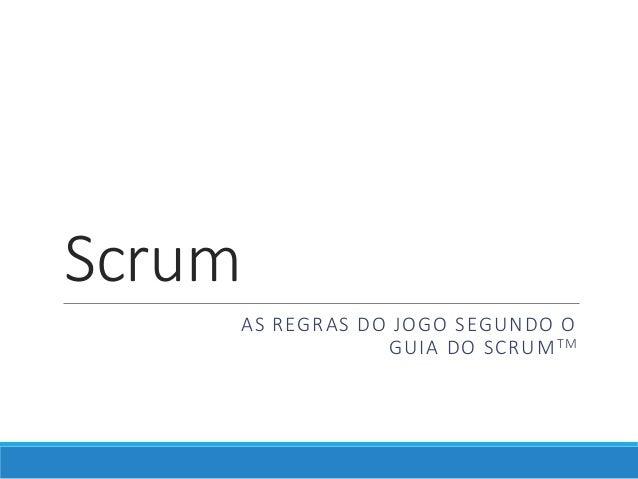 Scrum AS REGRAS DO JOGO SEGUNDO O GUIA DO SCRUMTM