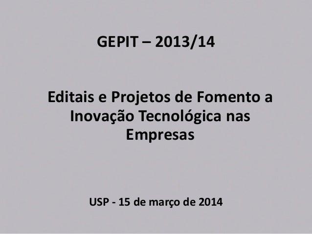 GEPIT – 2013/14 Editais e Projetos de Fomento a Inovação Tecnológica nas Empresas USP - 15 de março de 2014