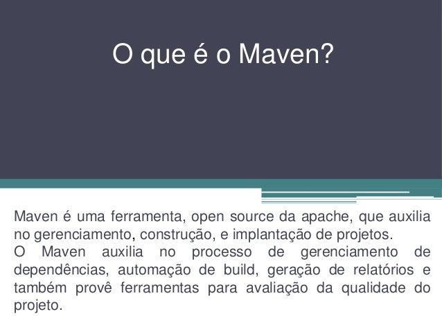 O que é o Maven? Maven é uma ferramenta, open source da apache, que auxilia no gerenciamento, construção, e implantação de...