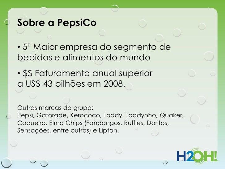 Sobre a PepsiCo• 5ª Maior empresa do segmento debebidas e alimentos do mundo• $$ Faturamento anual superiora US$ 43 bilhõe...