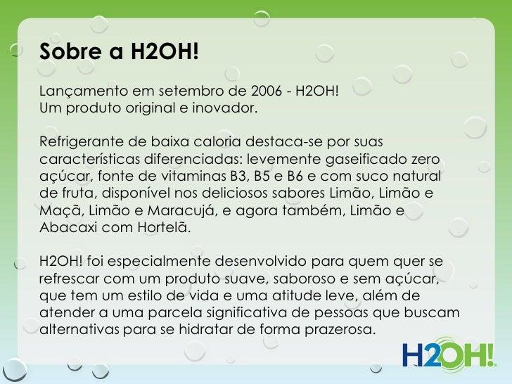 Sobre a H2OH!Lançamento em setembro de 2006 - H2OH!Um produto original e inovador.Refrigerante de baixa caloria destaca-se...