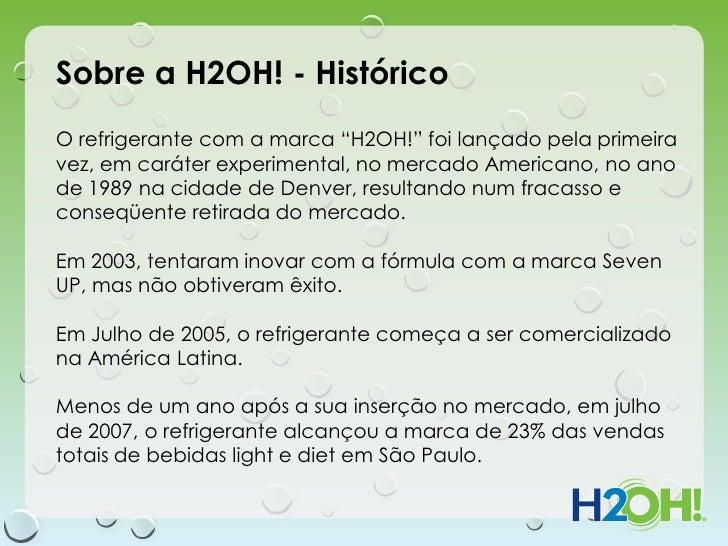 """Sobre a H2OH! - HistóricoO refrigerante com a marca """"H2OH!"""" foi lançado pela primeiravez, em caráter experimental, no merc..."""