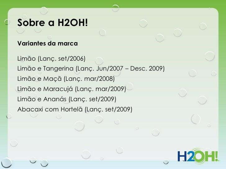 Sobre a H2OH!Variantes da marcaLimão (Lanç. set/2006)Limão e Tangerina (Lanç. Jun/2007 – Desc. 2009)Limão e Maçã (Lanç. ma...