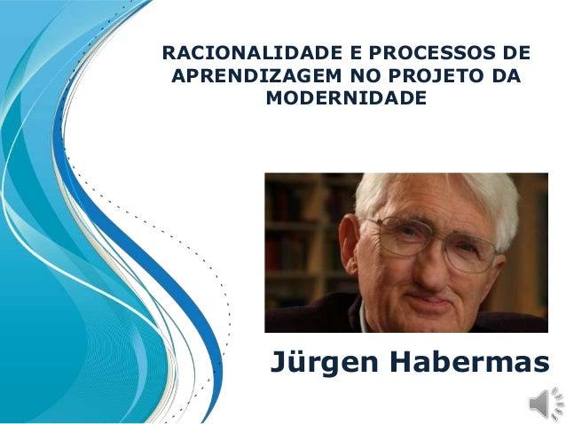 RACIONALIDADE E PROCESSOS DE APRENDIZAGEM NO PROJETO DA MODERNIDADE Jürgen Habermas