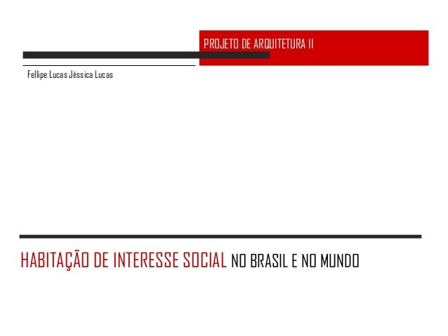 PROJETO DE ARQUITETURA II Fellipe Lucas Jéssica LucasHABITAÇÃO DE INTERESSE SOCIAL NO BRASIL E NO MUNDO