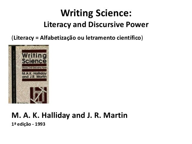 Writing Science:Literacy and Discursive Power(Literacy = Alfabetização ou letramento científico)•M. A. K. Halliday and J. ...