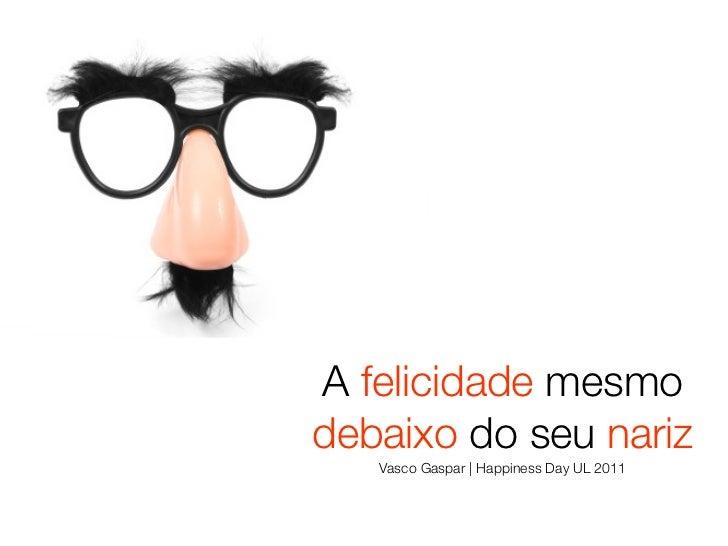 A felicidade mesmodebaixo do seu nariz   Vasco Gaspar | Happiness Day UL 2011