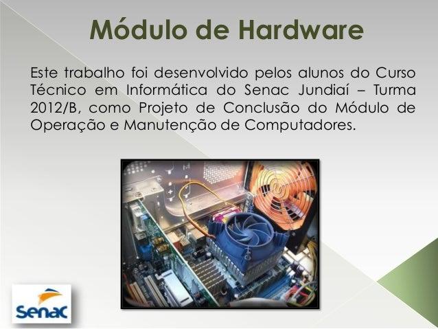 Módulo de HardwareEste trabalho foi desenvolvido pelos alunos do CursoTécnico em Informática do Senac Jundiaí – Turma2012/...