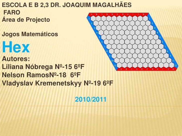 ESCOLA E B 2,3 DR. JOAQUIM MAGALHÃESFAROÁrea de ProjectoJogos MatemáticosHexAutores:Liliana Nóbrega Nº-15 6ºFNelson RamosN...