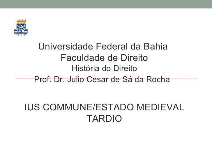 Universidade Federal da Bahia  Faculdade de Direito História do Direito Prof. Dr. Julio Cesar de Sá da Rocha IUS COMMUNE/E...