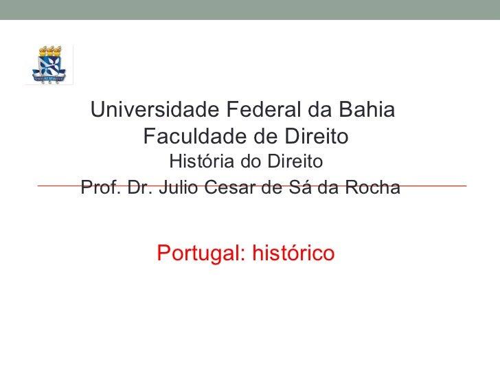 Universidade Federal da Bahia  Faculdade de Direito História do Direito Prof. Dr. Julio Cesar de Sá da Rocha Portugal: his...