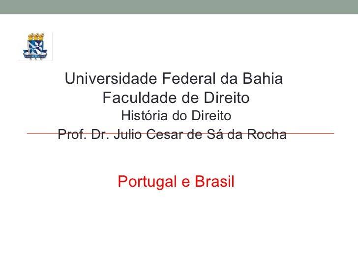 Universidade Federal da Bahia  Faculdade de Direito História do Direito Prof. Dr. Julio Cesar de Sá da Rocha Portugal e Br...