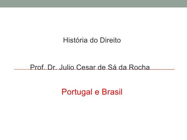 História do Direito Prof. Dr. Julio Cesar de Sá da Rocha Portugal e Brasil