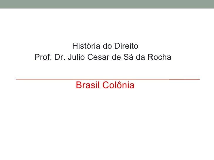 História do Direito Prof. Dr. Julio Cesar de Sá da Rocha Brasil Colônia