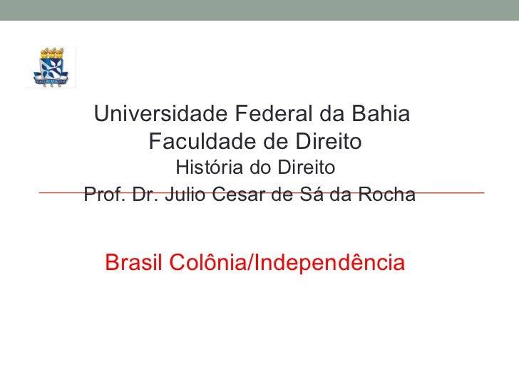Universidade Federal da Bahia  Faculdade de Direito História do Direito Prof. Dr. Julio Cesar de Sá da Rocha Brasil Colôni...