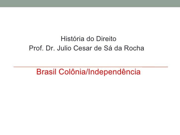 História do Direito Prof. Dr. Julio Cesar de Sá da Rocha Brasil Colônia/Independência
