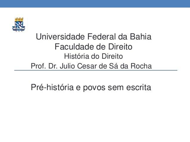Universidade Federal da Bahia Faculdade de Direito História do Direito Prof. Dr. Julio Cesar de Sá da Rocha Pré-história e...