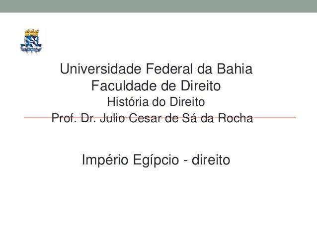 Universidade Federal da Bahia Faculdade de Direito História do Direito Prof. Dr. Julio Cesar de Sá da Rocha Império Egípci...