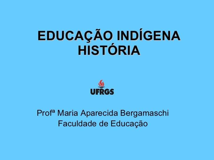 EDUCAÇÃO INDÍGENA     HISTÓRIA    Profª Maria Aparecida Bergamaschi       Faculdade de Educação